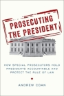 Prosecuting the President: How Special Prosecutors Hold Presidents Accountable and Protect the Rule of Law Cover Image