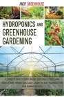 Hydroponics and Greenhouse Gardening: A Complete Guide to Grow Organic Vegetables, Fruits, and Herbs at Home Without Soil Easily. Learn the Best Tecni Cover Image