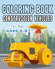 Construction Vehicles Coloring Book For Kids Age 2-8: Perfect Gift idea For Children that Enjoy coloring construction vehicles and Big Trucks With con Cover Image