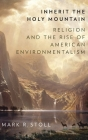 Inherit the Holy Mountain: Religion and the Rise of American Environmentalism Cover Image