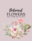 Botanical Flowers Coloring Book: An Adult Coloring Book with Beautiful Realistic Flowers, Bouquets, Floral Designs, Sunflowers, Roses, Leaves, Spring, Cover Image