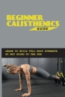 Beginner Calisthenics Guide: Learn To Build Full-Body Strength By Not Going To The Gym: Calisthenics Routine Cover Image