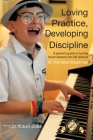 Loving Practice, Developing Discipline: A Parent's Guide To Turning Music Lessons Into Life Lessons Cover Image