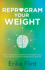 Reprogram Your Weight: Stop Thinking about Food All the Time, Regain Control of Your Eating, and Lose the Weight Once and for All Cover Image