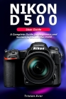 NIKON D500 User Guide: A Complete Guide for Beginners and Seniors to Master the D500 Cover Image