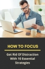 How To Focus: Get Rid Of Distraction With 10 Essential Strategies: How To Avoid Distraction Of Mind Cover Image