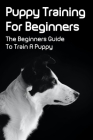 Puppy Training For Beginners: The Beginners Guide To Train A Puppy: Ways To Train Your Dog In 3 Minutes A Day Cover Image