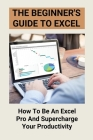 The Beginner's Guide To Excel: How To Be An Excel Pro And Supercharge Your Productivity: Excel In Business Analytics Cover Image