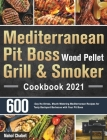 Mediterranean Pit Boss Wood Pellet Grill & Smoker Cookbook 2021: 600-Day No-Stress, Mouth-Watering Mediterranean Recipes for Tasty Backyard Barbecue w Cover Image
