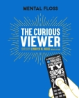 Mental Floss The Curious Viewer: A Miscellany of Bingeable Streaming TV Shows from the Past Twenty Years Cover Image