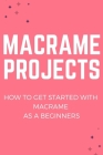 Macrame Projects: How to Get Started With Macrame As A Beginners: Guide to Learning Macrame Cover Image