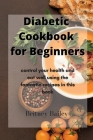 Diabetic Cookbook for Beginners: control your health and eat well using the fantastic recipes in this book Cover Image