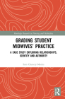 Grading Student Midwives' Practice: A Case Study Exploring Relationships, Identity and Authority (Routledge Research in Nursing and Midwifery) Cover Image