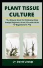 Plant Tissue Culture: The Simple Book On Understand Everything About Plant Tissue Culture For Beginners To Pro Cover Image