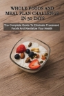 Whole Foods And Meal Plan Challenge In 30 Days: The Complete Guide To Eliminate Processed Foods And Revitalize Your Health: Healthy Diet Tips Cover Image