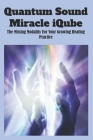 Quantum Sound Miracle iQube: The Missing Modality For Your Growing Healing Practice: Quantum Shift Cover Image