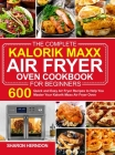 The Complete Kalorik Maxx Air Fryer Oven Cookbook for Beginners: 600 Quick and Easy Air Fryer Recipes to Help You Master Your Kalorik Maxx Air Fryer O Cover Image
