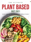 The Ultimate Plant Based Diet 2021: Easy and Fast Recipes for the Whole Family Cover Image