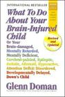 What to Do about Your Brain-Injured Child: Or Your Brain-Damaged, Mentally Retarded, Mentally Deficient, Cerebral-Palsied, Epileptic, Autistic, Atheto Cover Image