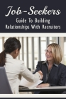 Job-Seekers: Guide To Building Relationships With Recruiters: What Type Of Relationship To Establish With Recruiters Cover Image