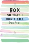 I Box So That I Don't Kill People: Blank Lined Notebook Journal Gift for Boxer Friend, Coworker, Boss Cover Image