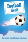 Football World: The Complete Football Handbook for Beginners: Football For Dummies Cover Image