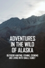 Adventures In The Wild Of Alaska: Outdoor Hunting, Fishing, Cooking And Living With Small Family: Alaska Native Books Cover Image