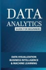 Data Analytics Guide For Beginners: Data Visualization, Business Intelligence & Machine Learning: Data Analytics For Beginners Cover Image