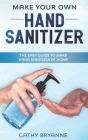Make Your Own Hand Sanitizer: The Beginner's Guide to Create Homemade Hand Sanitizer With Natural Recipes Cover Image