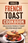 French Toast Cookbook: Delicious French Toast Recipes Made Easy Cover Image