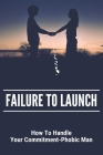 Failure To Launch: How To Handle Your Commitment-Phobic Man: Questions About Dating And Relationships Cover Image