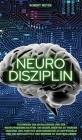 Neuro Disziplin: Techniken des Biohackings und der Neurowissenschaften, um disziplinierter zu werden, gesunde und positive Gewohnheiten Cover Image