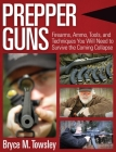 Prepper Guns: Firearms, Ammo, Tools, and Techniques You Will Need to Survive the Coming Collapse Cover Image
