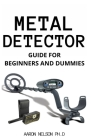 Metal Detector Guide for Beginners and Dummies: Helpful Tips on Prospecting and Hunting Cover Image