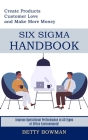 Six Sigma Handbook: Create Products Customer Love and Make More Money (Improve Operational Performance in All Types of Office Environments Cover Image