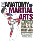 The Anatomy of Martial Arts: An Illustrated Guide to the Muscles Used for Each Strike, Kick, and Throw Cover Image