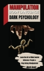 Manipulation, Body Language and Dark Psychology: Learn the Art of Mind Control, Influence People and Stop Being Manipulated Cover Image