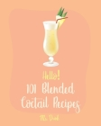 Hello! 101 Blended Cocktail Recipes: Best Blended Cocktail Cookbook Ever For Beginners [Martini Recipe, Tequila Recipes, Mojito Recipes, Margarita Coo Cover Image