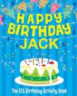 Happy Birthday Jack - The Big Birthday Activity Book: (Personalized Children's Activity Book) Cover Image