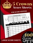 5 Crowns Score Sheets: 100 Score Sheets for Scorekeeping (Five Crowns Card Game Score Record Book) Large Score Sheets Cover Image