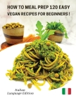 How to Meal Prep 120 Easy Vegan Recipes for Beginners: Vegan Recipes Made Simple And Healthy - Cookbook In Italiano Comprendente 120 Ricette Di Primi Cover Image