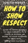 How To Show Respect: A guide to show respect to your parents, to a child, in school, at work, to your husband, to your wife, for other cult Cover Image