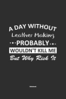 A Day Without Leather Making Probably Wouldn't Kill Me But Why Risk It Notebook: NoteBook / Journla Leather Making Gift, 120 Pages, 6x9, Soft Cover, M Cover Image