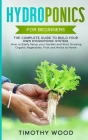 Hydroponics For Beginners: The Complete Guide to Build your Own Hydroponic System. How to Easily Setup your Garden and Start Growing Organic Vege Cover Image
