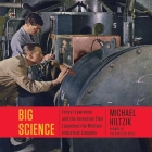Big Science: Ernest Lawrence and the Invention the Launched the Military-Industrial Complex Cover Image