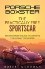 Porsche Boxster: The Practically Free Sportscar: The Beginner's Guide to Owning the Ultimate Roadster Cover Image