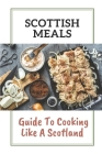 Scottish Meals: Guide To Cooking Like A Scotland: Scottish Refresh Recipes Cover Image