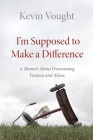 I'm Supposed to Make a Difference: A Memoir About Overcoming Trauma and Abuse Cover Image