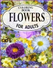 Flowers Coloring Book for Adults: An Adult Coloring Book with Flower Collection, Stress Relieving Flower Designs for Relaxation Cover Image