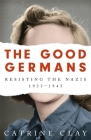 The Good Germans: Resisting the Nazis, 1933-1945 Cover Image